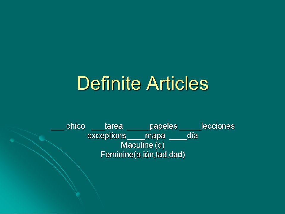 Definite Articles ___ chico ___tarea _____papeles _____lecciones exceptions ____mapa ____día Maculine (o) Feminine(a,ión,tad,dad)