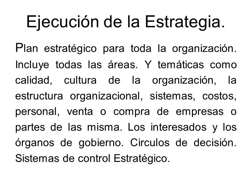 Ejecución de la Estrategia. P lan estratégico para toda la organización. Incluye todas las áreas. Y temáticas como calidad, cultura de la organización