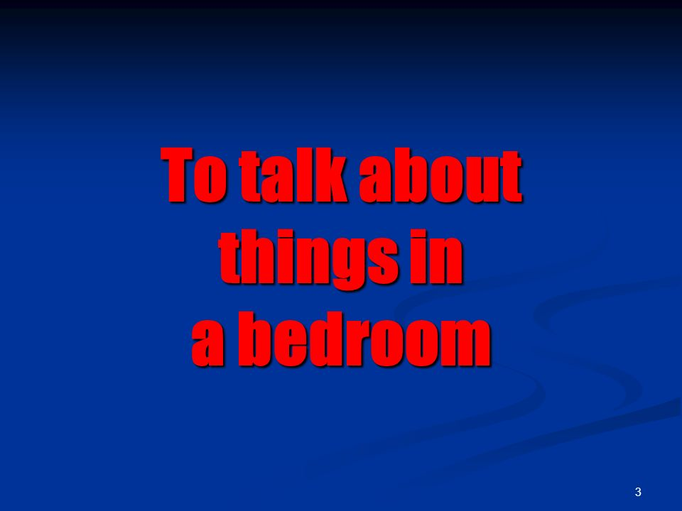 3 To talk about things in a bedroom