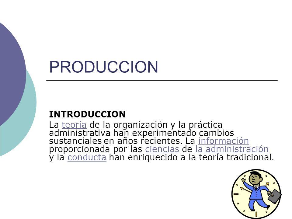 PRODUCCION INTRODUCCION La teoría de la organización y la práctica administrativa han experimentado cambios sustanciales en años recientes. La informa
