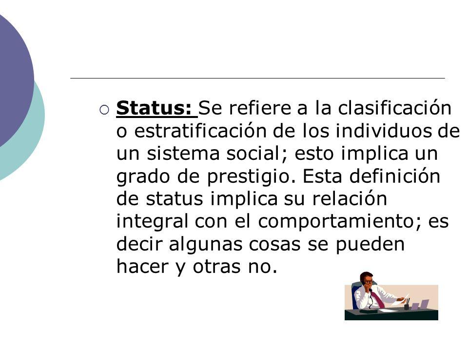 Status: Se refiere a la clasificación o estratificación de los individuos de un sistema social; esto implica un grado de prestigio. Esta definición de