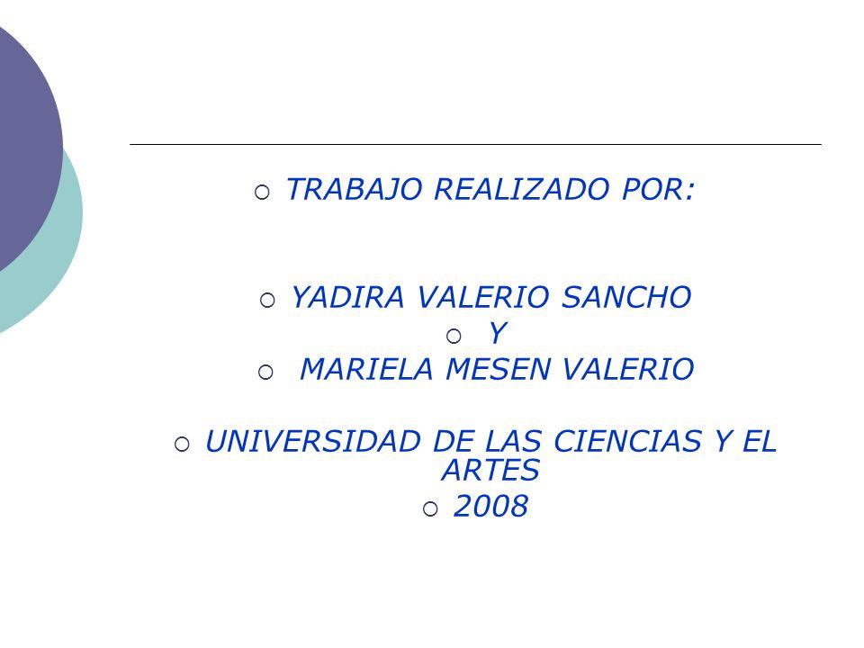 TRABAJO REALIZADO POR: YADIRA VALERIO SANCHO Y MARIELA MESEN VALERIO UNIVERSIDAD DE LAS CIENCIAS Y EL ARTES 2008