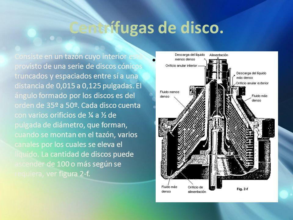Centrífugas de disco. Consiste en un tazón cuyo interior está provisto de una serie de discos cónicos truncados y espaciados entre sí a una distancia