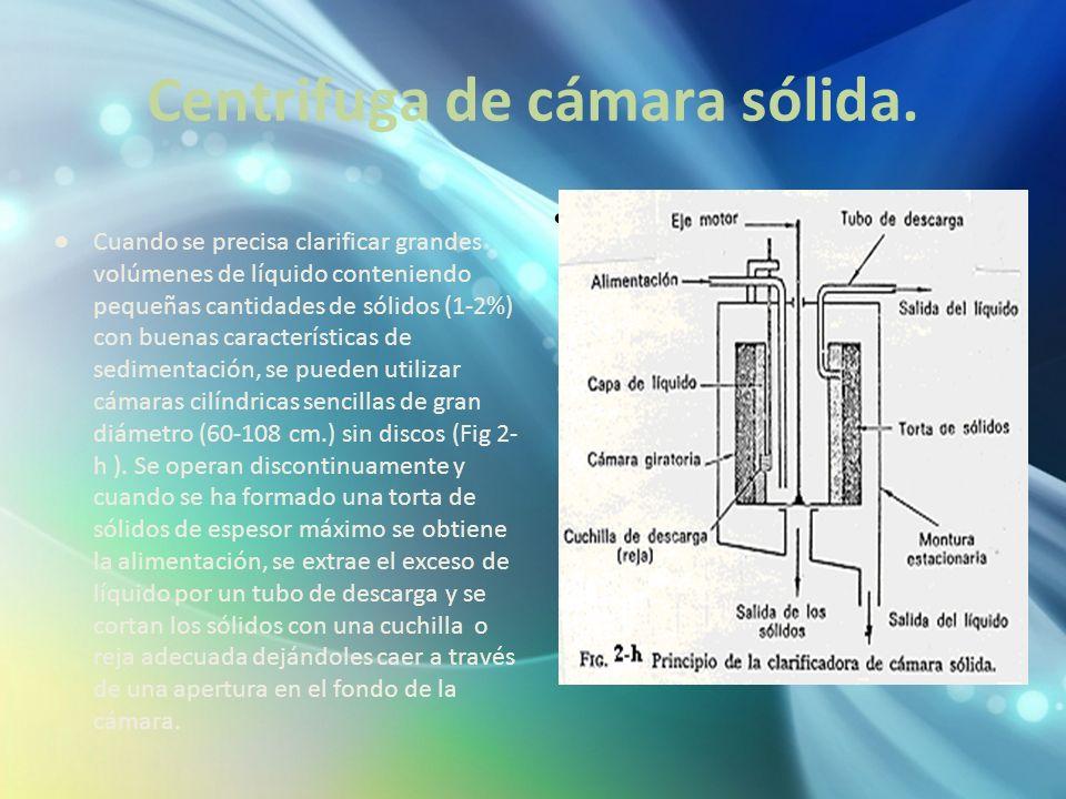 Centrifuga de cámara sólida. Cuando se precisa clarificar grandes volúmenes de líquido conteniendo pequeñas cantidades de sólidos (1-2%) con buenas ca