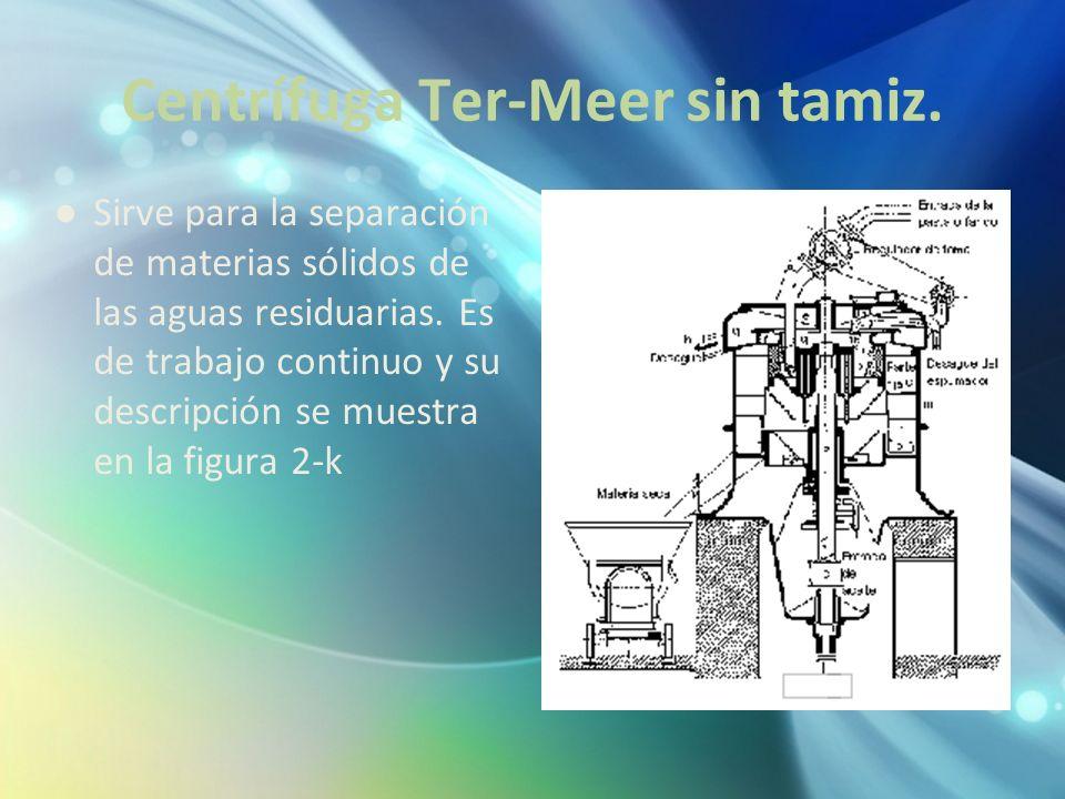 Centrífuga Ter-Meer sin tamiz. Sirve para la separación de materias sólidos de las aguas residuarias. Es de trabajo continuo y su descripción se muest