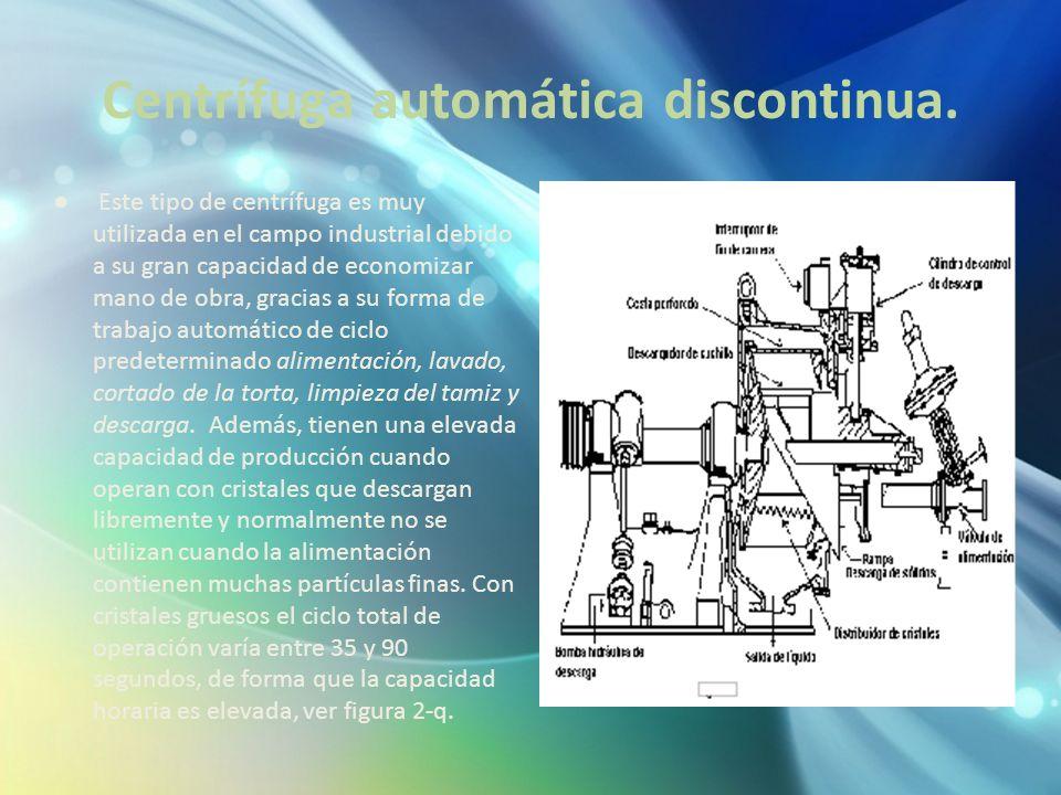 Centrífuga automática discontinua. Este tipo de centrífuga es muy utilizada en el campo industrial debido a su gran capacidad de economizar mano de ob