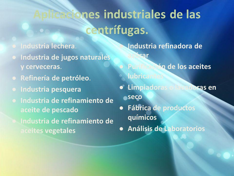 Aplicaciones industriales de las centrífugas. Industria lechera. Industria de jugos naturales y cerveceras. Refinería de petróleo. Industria pesquera