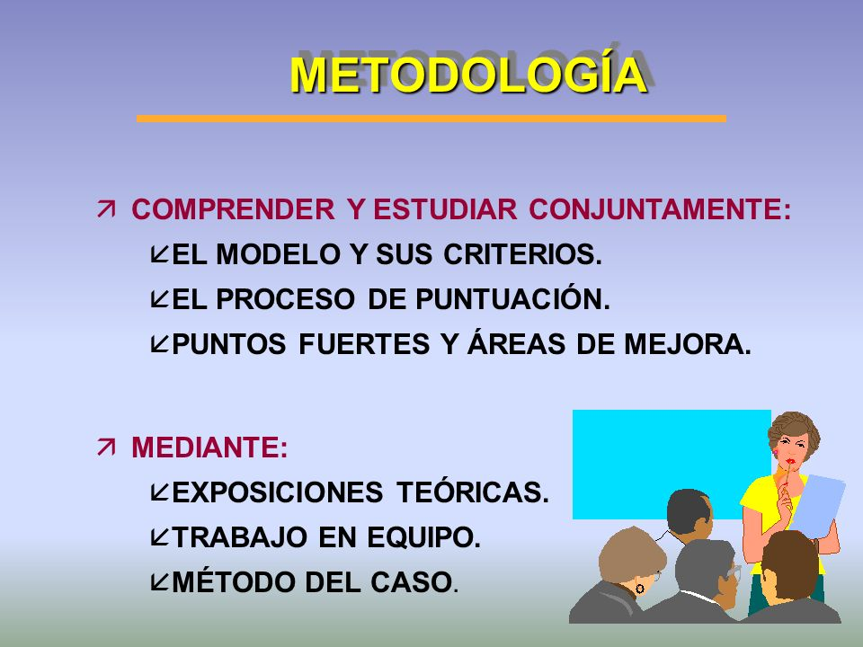 METODOLOGÍAMETODOLOGÍA äCOMPRENDER Y ESTUDIAR CONJUNTAMENTE: å EL MODELO Y SUS CRITERIOS. å EL PROCESO DE PUNTUACIÓN. å PUNTOS FUERTES Y ÁREAS DE MEJO