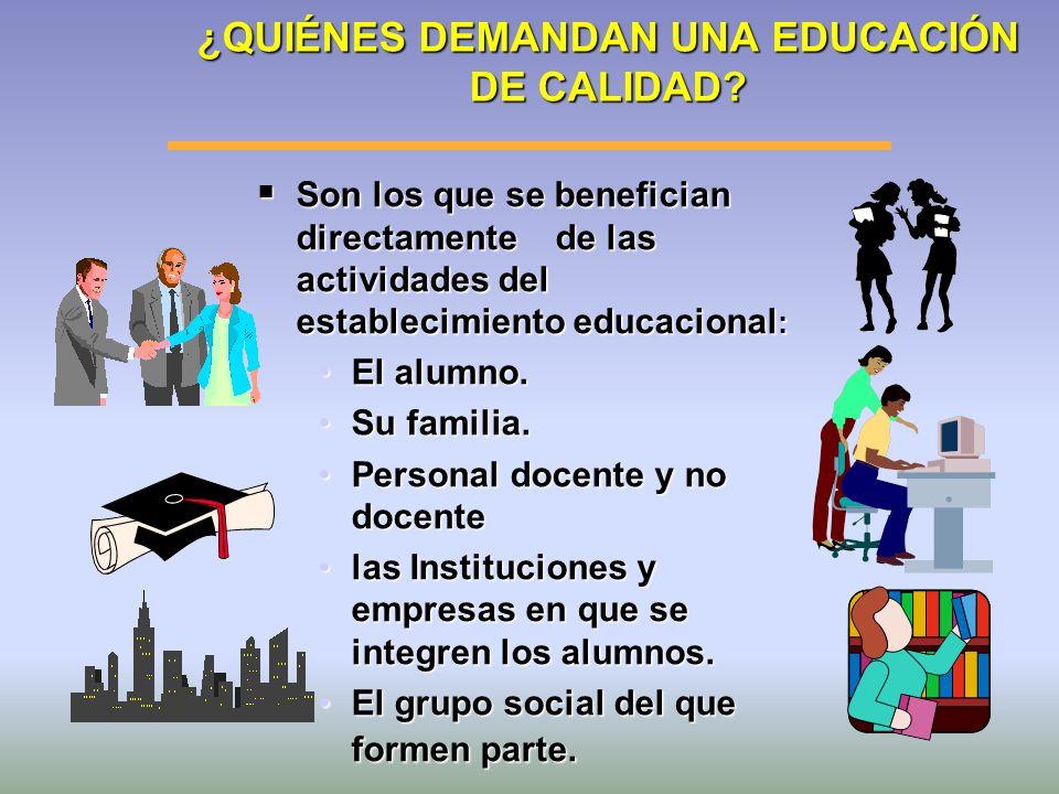 ¿QUIÉNES DEMANDAN UNA EDUCACIÓN DE CALIDAD? Son los que se benefician directamente de las actividades del establecimiento educacional : Son los que se