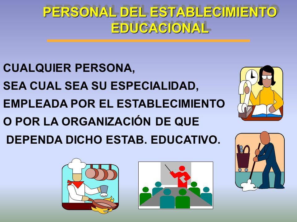 PERSONAL DEL ESTABLECIMIENTO EDUCACIONAL CUALQUIER PERSONA, SEA CUAL SEA SU ESPECIALIDAD, EMPLEADA POR EL ESTABLECIMIENTO O POR LA ORGANIZACIÓN DE QUE