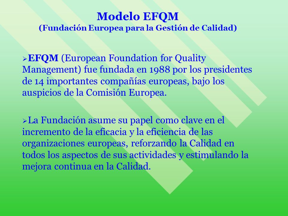 Modelo EFQM El impulso para fundar esta poderosa red de administración fue la necesidad de crear un marco de trabajo para la mejora de la Calidad basado en: Modelo Malcolm Baldridge de EEUU y Premio Deming en Japón, pero adecuado a las necesidades del contexto europeo.