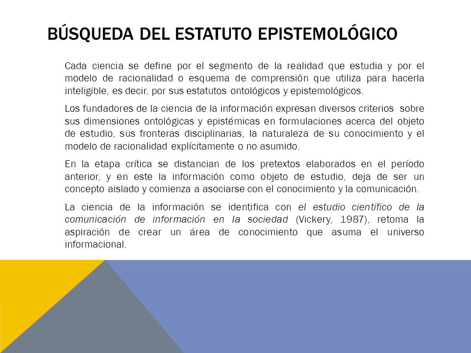 BÚSQUEDA DEL ESTATUTO EPISTEMOLÓGICO Cada ciencia se define por el segmento de la realidad que estudia y por el modelo de racionalidad o esquema de comprensión que utiliza para hacerla inteligible, es decir, por sus estatutos ontológicos y epistemológicos.