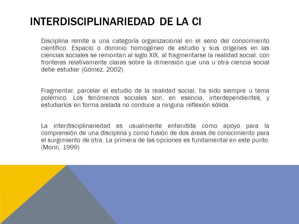 INTERDISCIPLINARIEDAD DE LA CI Disciplina remite a una categoría organizacional en el seno del conocimiento científico. Espacio o dominio homogéneo de
