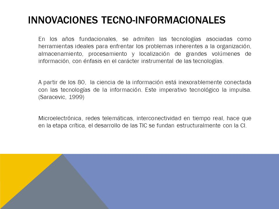 INNOVACIONES TECNO-INFORMACIONALES En los años fundacionales, se admiten las tecnologías asociadas como herramientas ideales para enfrentar los problemas inherentes a la organización, almacenamiento, procesamiento y localización de grandes volúmenes de información, con énfasis en el carácter instrumental de las tecnologías.