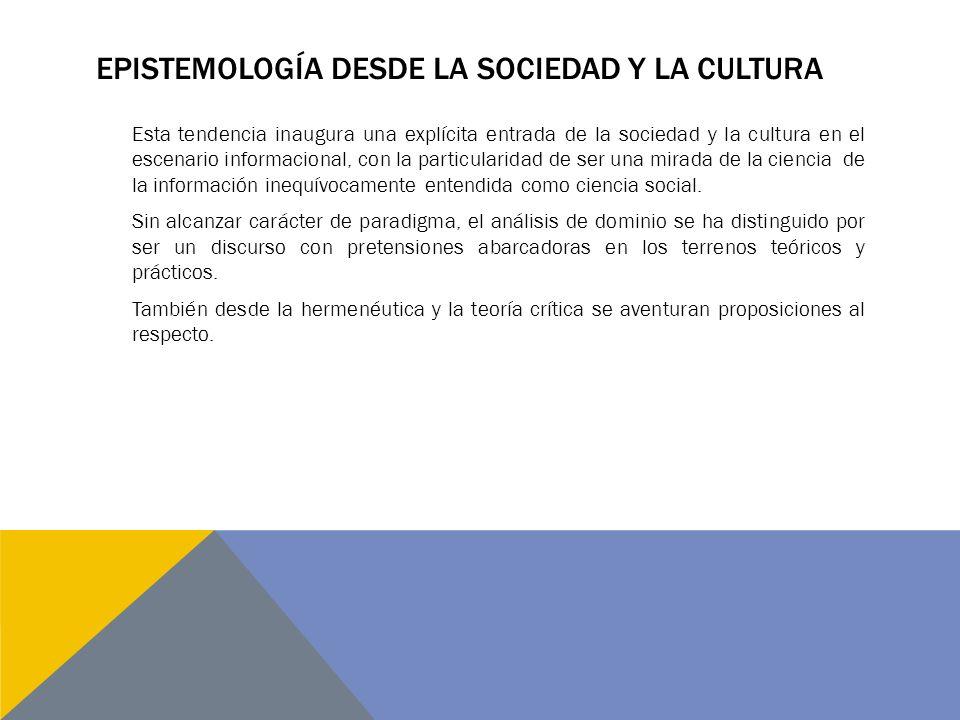 EPISTEMOLOGÍA DESDE LA SOCIEDAD Y LA CULTURA Esta tendencia inaugura una explícita entrada de la sociedad y la cultura en el escenario informacional, con la particularidad de ser una mirada de la ciencia de la información inequívocamente entendida como ciencia social.