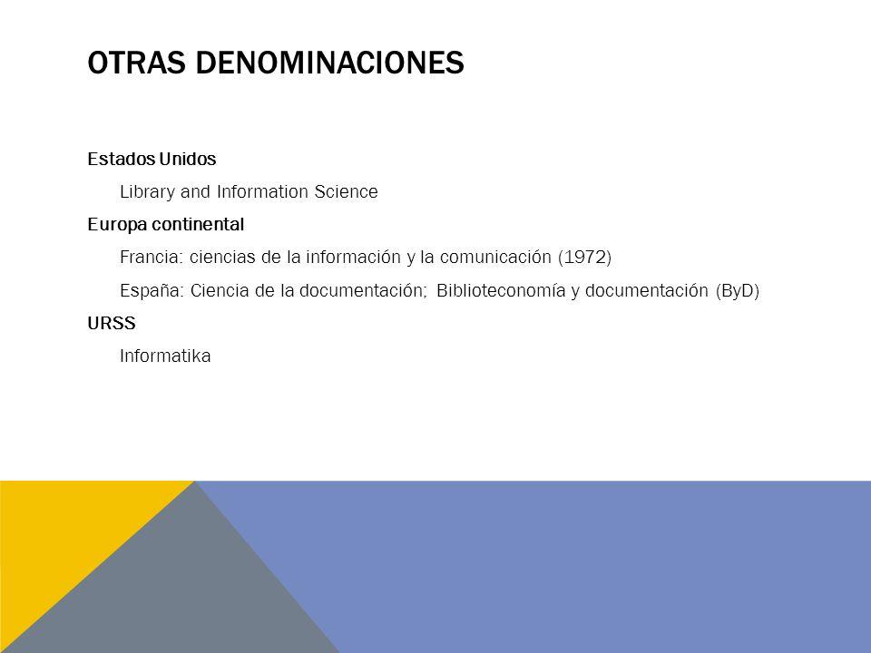 OTRAS DENOMINACIONES Estados Unidos Library and Information Science Europa continental Francia: ciencias de la información y la comunicación (1972) Es