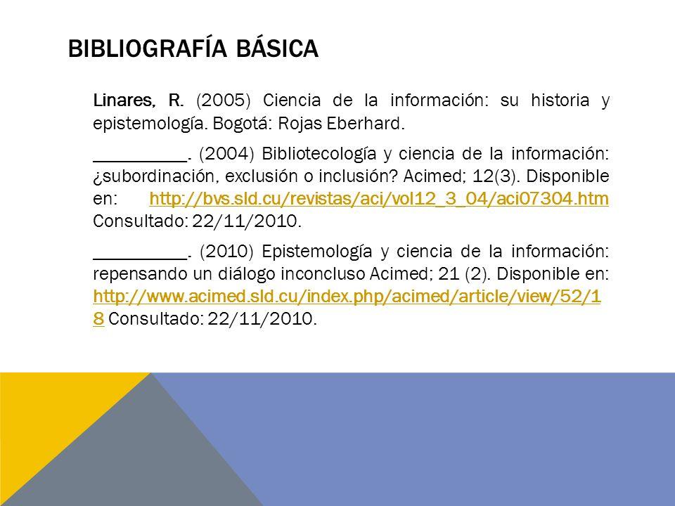 BIBLIOGRAFÍA BÁSICA Linares, R. (2005) Ciencia de la información: su historia y epistemología. Bogotá: Rojas Eberhard. __________. (2004) Bibliotecolo