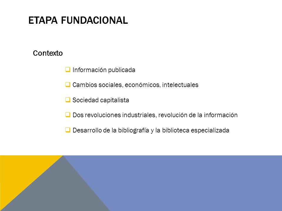 ETAPA FUNDACIONAL Información publicada Cambios sociales, económicos, intelectuales Sociedad capitalista Dos revoluciones industriales, revolución de