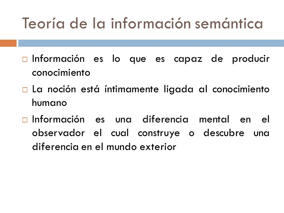 Teoría de la información semántica Información es lo que es capaz de producir conocimiento La noción está íntimamente ligada al conocimiento humano In