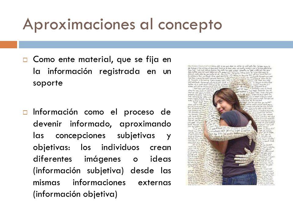 Aproximaciones al concepto Como ente material, que se fija en la información registrada en un soporte Información como el proceso de devenir informado