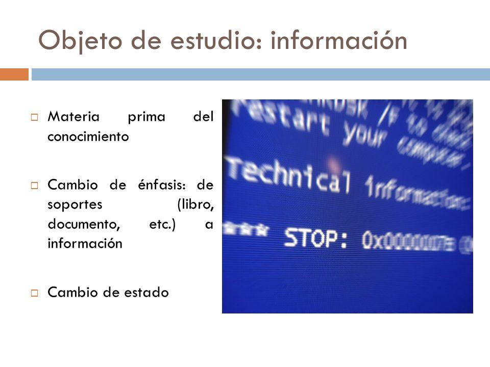 Objeto de estudio: información Materia prima del conocimiento Cambio de énfasis: de soportes (libro, documento, etc.) a información Cambio de estado