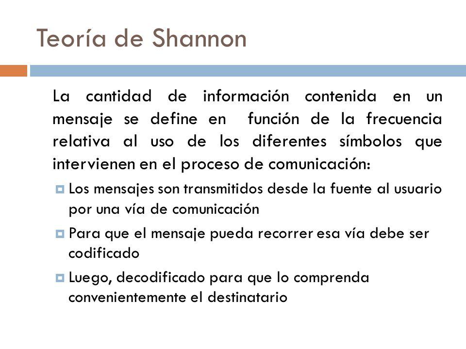 Teoría de Shannon La cantidad de información contenida en un mensaje se define en función de la frecuencia relativa al uso de los diferentes símbolos