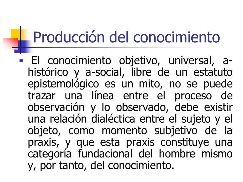 Producción del conocimiento El conocimiento objetivo, universal, a- histórico y a-social, libre de un estatuto epistemológico es un mito, no se puede
