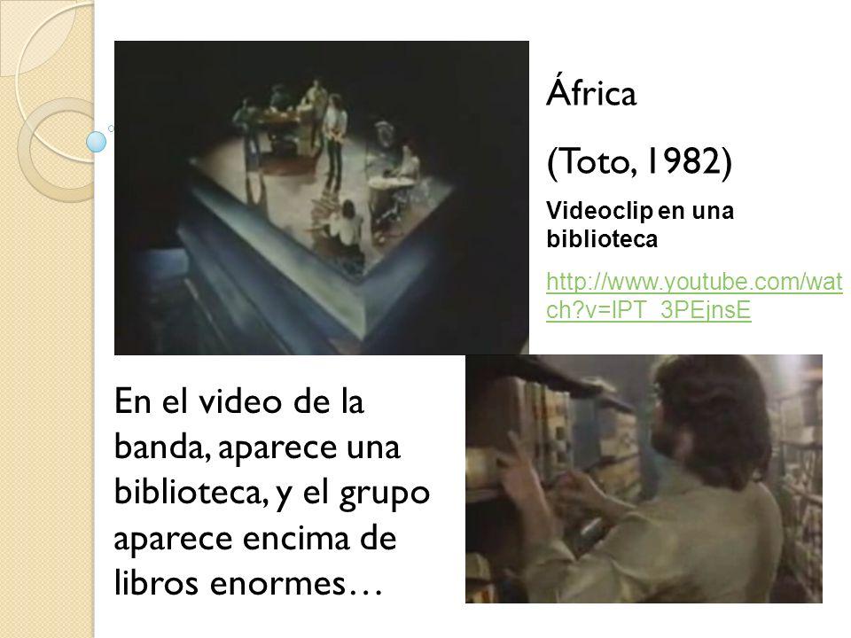 África (Toto, 1982) Videoclip en una biblioteca http://www.youtube.com/wat ch?v=lPT_3PEjnsE En el video de la banda, aparece una biblioteca, y el grup
