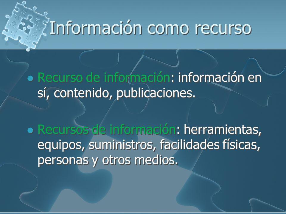 Información como recurso Recurso de información: información en sí, contenido, publicaciones. Recursos de información: herramientas, equipos, suminist
