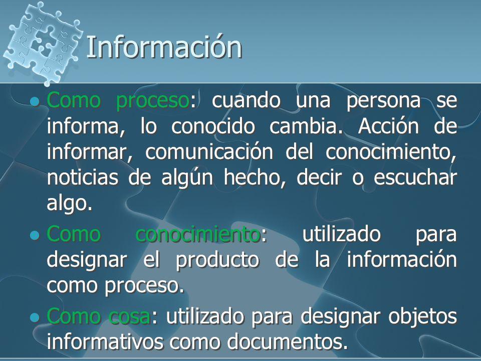 Información Como proceso: cuando una persona se informa, lo conocido cambia. Acción de informar, comunicación del conocimiento, noticias de algún hech