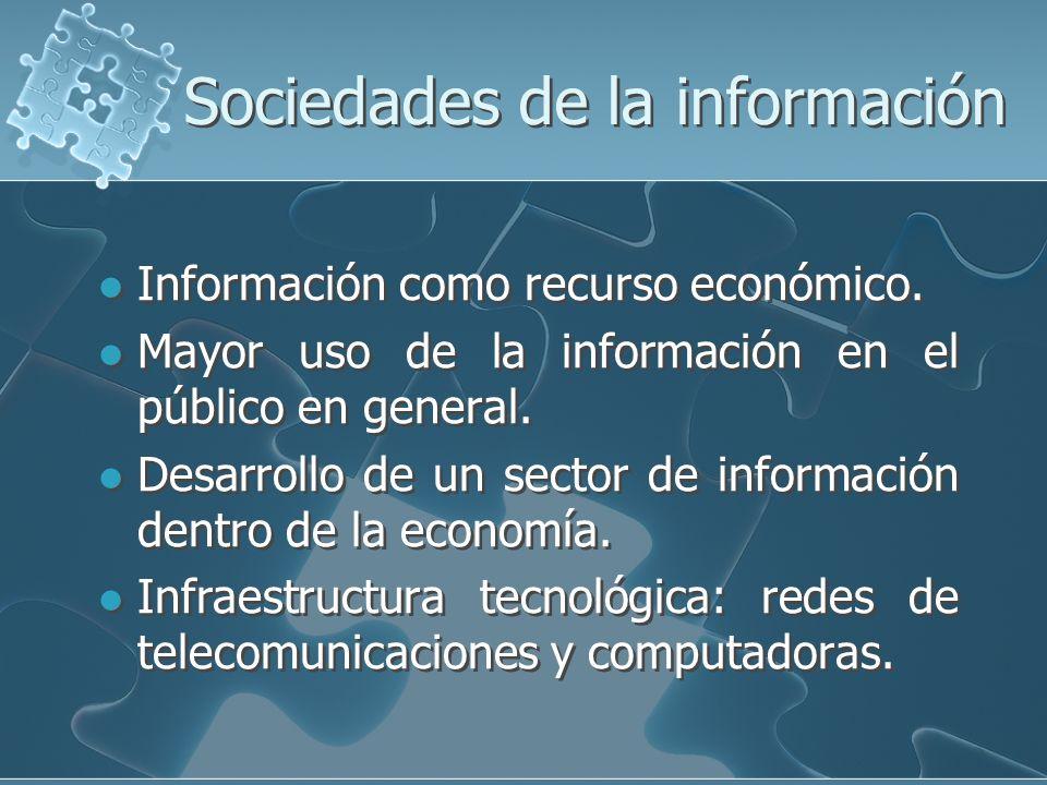 Sociedades de la información Información como recurso económico. Mayor uso de la información en el público en general. Desarrollo de un sector de info