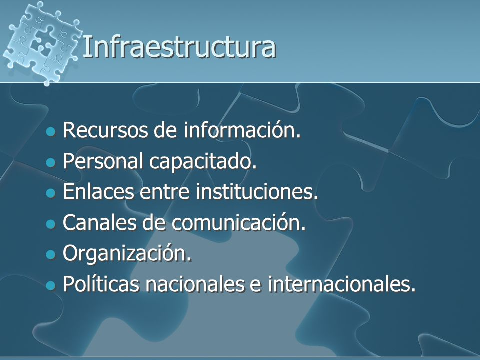 Infraestructura Recursos de información. Personal capacitado. Enlaces entre instituciones. Canales de comunicación. Organización. Políticas nacionales