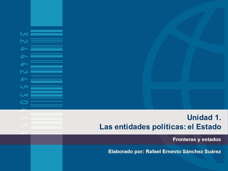 Unidad 1. Las entidades políticas: el Estado Fronteras y estados Elaborado por: Rafael Ernesto Sánchez Suárez