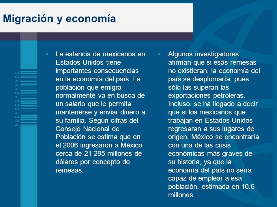 Migración y economía La estancia de mexicanos en Estados Unidos tiene importantes consecuencias en la economía del país. La población que emigra norma