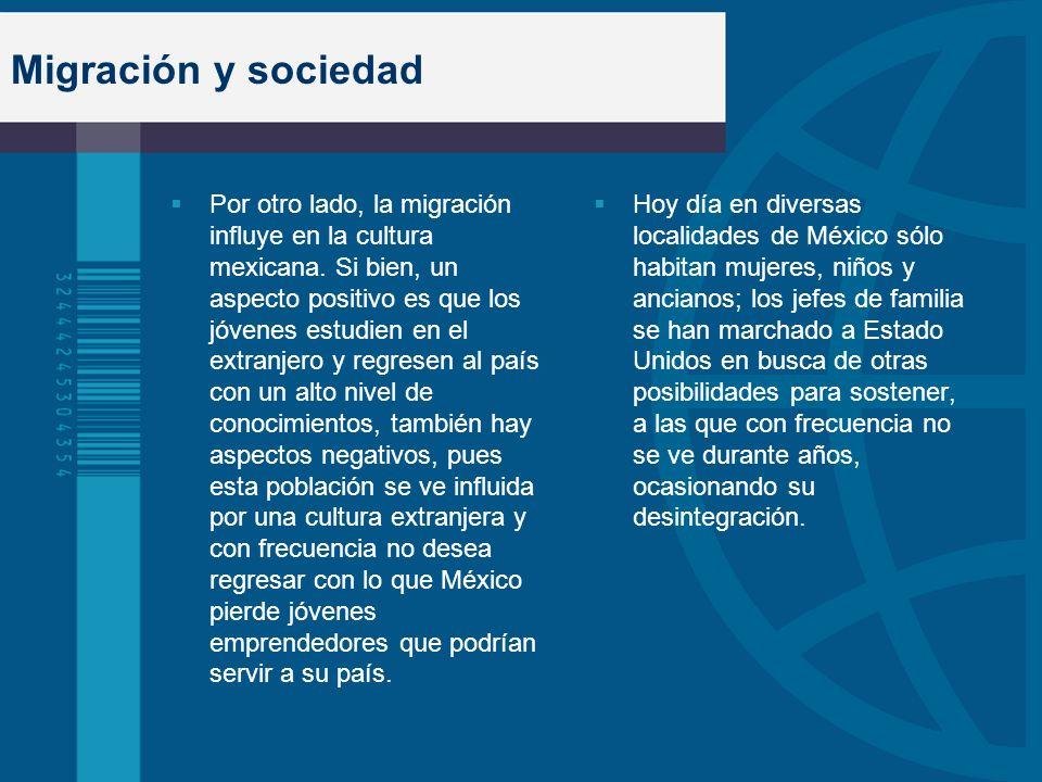 Migración y sociedad Por otro lado, la migración influye en la cultura mexicana. Si bien, un aspecto positivo es que los jóvenes estudien en el extran
