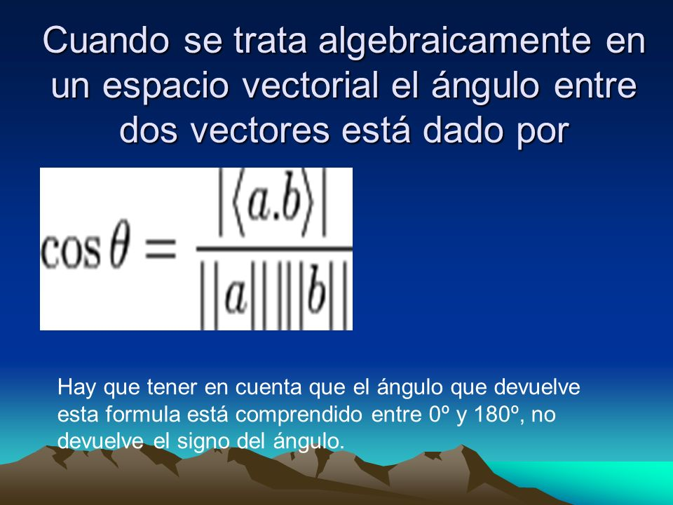 Cuando se trata algebraicamente en un espacio vectorial el ángulo entre dos vectores está dado por Hay que tener en cuenta que el ángulo que devuelve