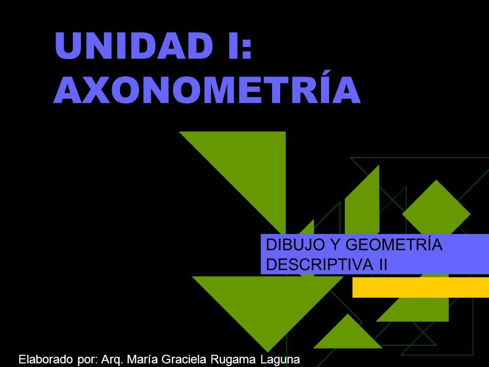 UNIDAD I: AXONOMETRÍA DIBUJO Y GEOMETRÍA DESCRIPTIVA II Elaborado por: Arq.