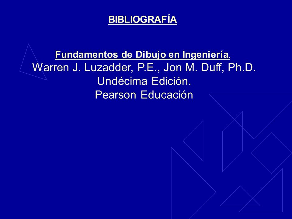 BIBLIOGRAFÍA Fundamentos de Dibujo en Ingeniería. Warren J. Luzadder, P.E., Jon M. Duff, Ph.D. Undécima Edición. Pearson Educación