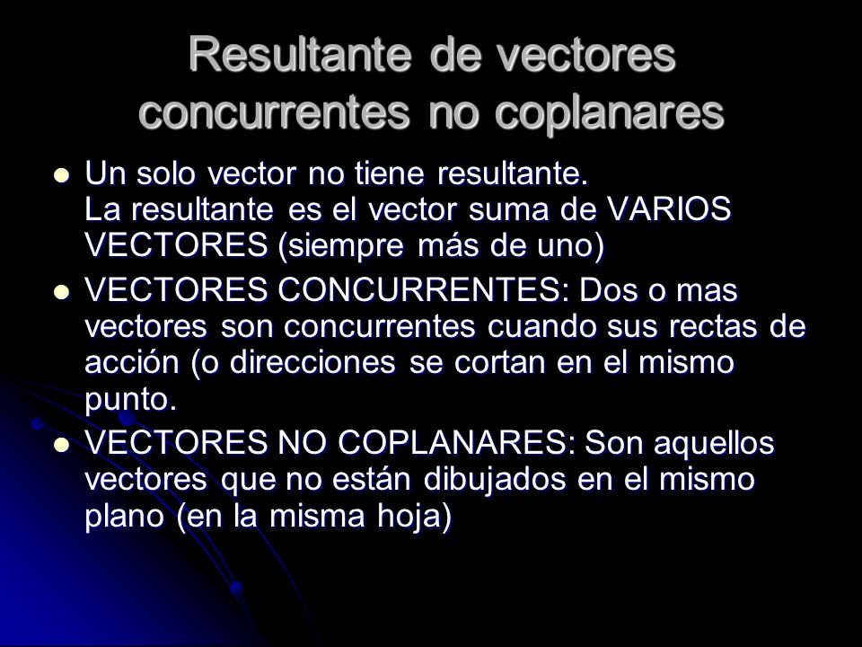Resultante de vectores concurrentes no coplanares Un solo vector no tiene resultante. La resultante es el vector suma de VARIOS VECTORES (siempre más