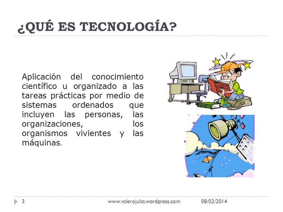 ¿QUÉ ES TECNOLOGÍA? Aplicación del conocimiento científico u organizado a las tareas prácticas por medio de sistemas ordenados que incluyen las person
