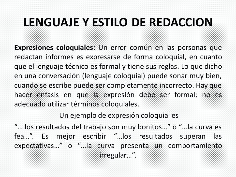 LENGUAJE Y ESTILO DE REDACCION Expresiones coloquiales: Un error común en las personas que redactan informes es expresarse de forma coloquial, en cuan