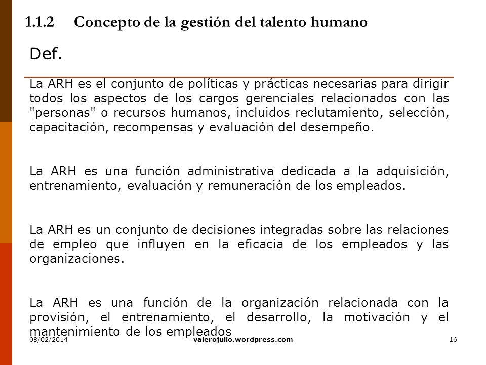 16 1.1.2Concepto de la gestión del talento humano Def. La ARH es el conjunto de políticas y prácticas necesarias para dirigir todos los aspectos de lo