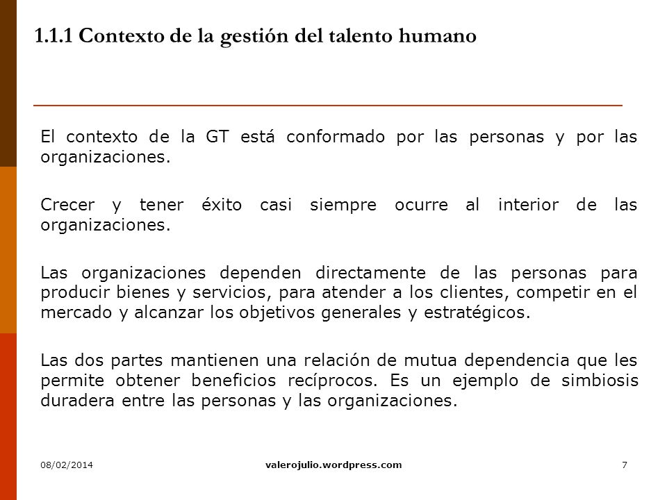 7 1.1.1 Contexto de la gestión del talento humano El contexto de la GT está conformado por las personas y por las organizaciones. Crecer y tener éxito