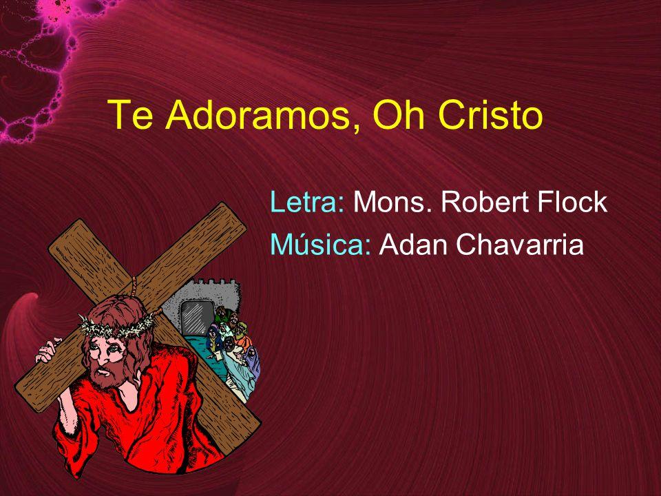 Te Adoramos, Oh Cristo Letra: Mons. Robert Flock Música: Adan Chavarria