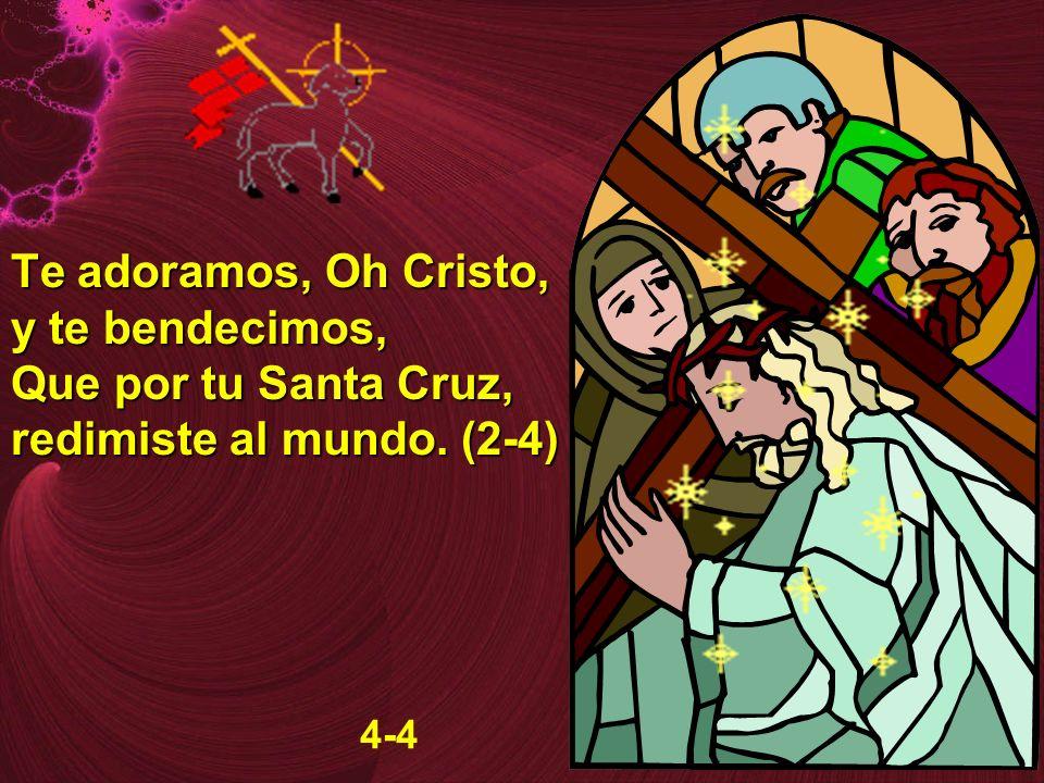 Te adoramos, Oh Cristo, y te bendecimos, Que por tu Santa Cruz, redimiste al mundo. (2-4) 4-4