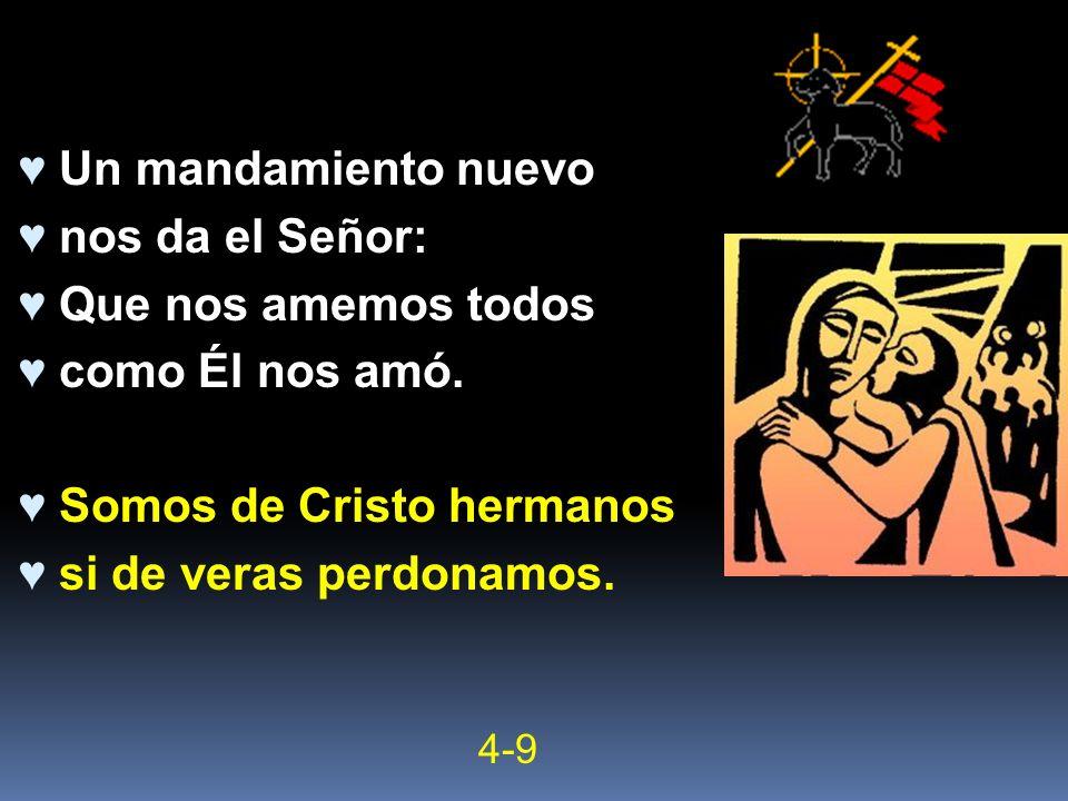 Un mandamiento nuevo nos da el Señor: Que nos amemos todos como Él nos amó. Somos de Cristo hermanos si de veras perdonamos. 4-9