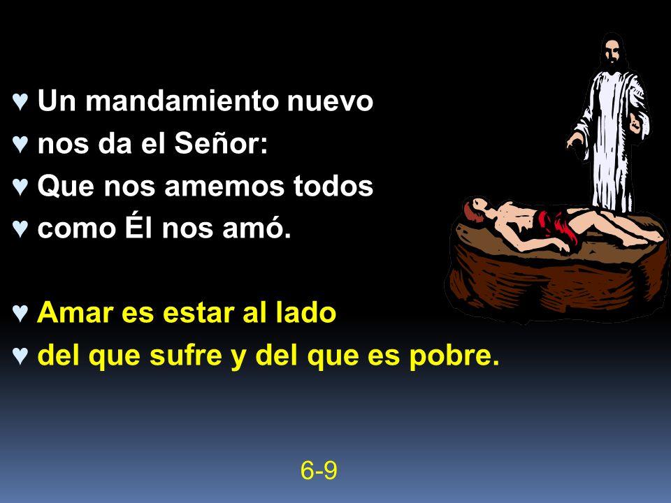 Un mandamiento nuevo nos da el Señor: Que nos amemos todos como Él nos amó. Amar es estar al lado del que sufre y del que es pobre. 6-9
