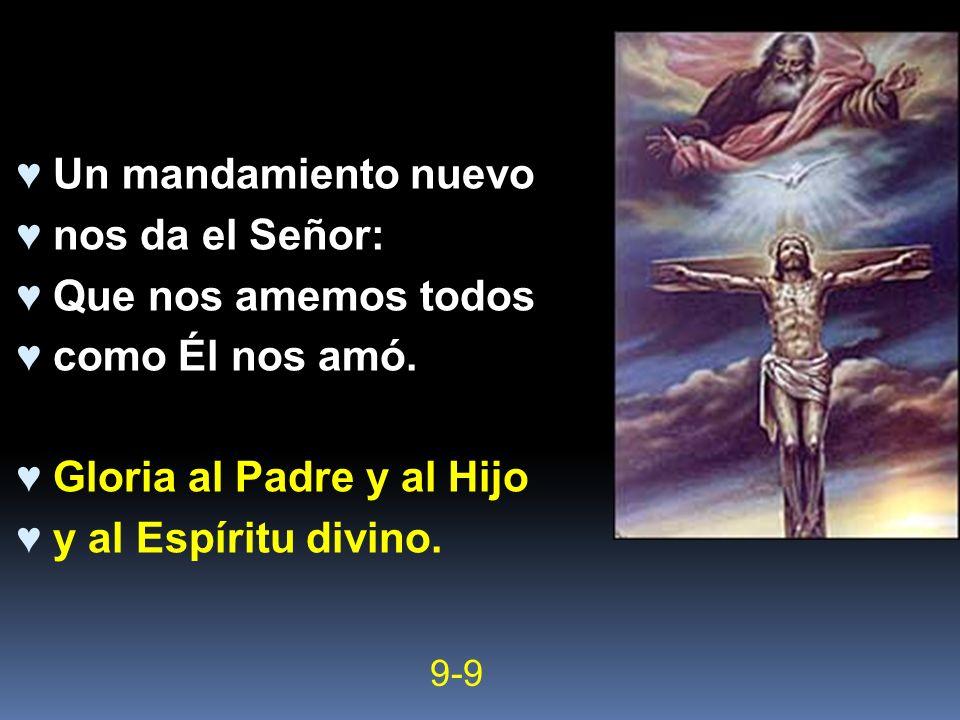 Un mandamiento nuevo nos da el Señor: Que nos amemos todos como Él nos amó. Gloria al Padre y al Hijo y al Espíritu divino. 9-9