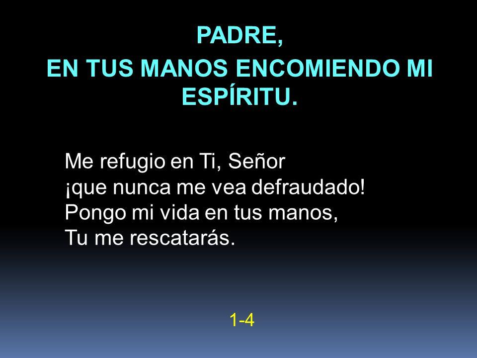 Me refugio en Ti, Señor ¡que nunca me vea defraudado! Pongo mi vida en tus manos, Tu me rescatarás. 1-4 PADRE, EN TUS MANOS ENCOMIENDO MI ESPÍRITU.