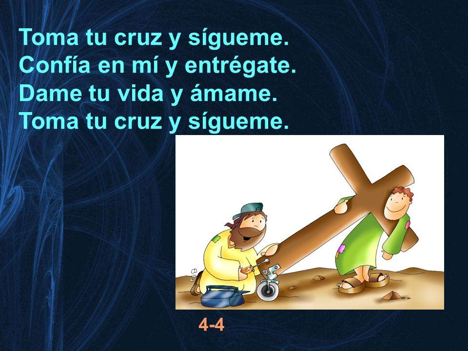 Toma tu cruz y sígueme. Confía en mí y entrégate. Dame tu vida y ámame. Toma tu cruz y sígueme. 4-4